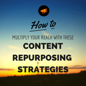 How to Multiply Your Reach With These Content Repurposing Strategies