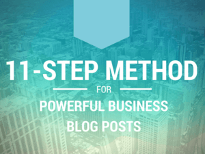 The 11-Step Method for Writing Powerful Blog Posts