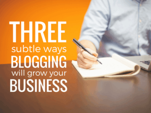 3 Subtle Ways Blogging Will Grow Your Business
