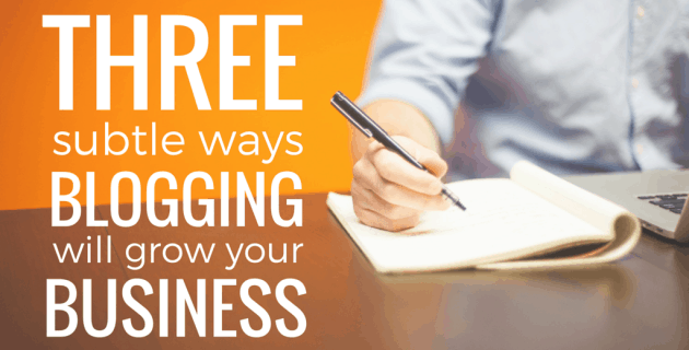 3 Subtle Ways Blogging Will Grow Your