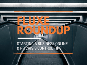 Fluxe Roundup: Starting a Business Online & PR Crisis Control Tips