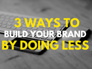 3 Ways to Build Your Brand by Doing Less