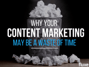 Why Your Content Marketing May Be A Waste Of Time