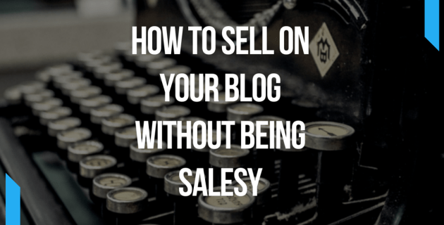 How To Sell On Your Blog Without Being Salesy