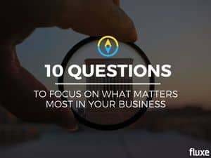 Answer These 10 Questions To Focus on What Matters Most in Your Business
