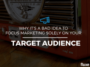 Why It's A Bad Idea To Focus Marketing Solely On Your Target Audience