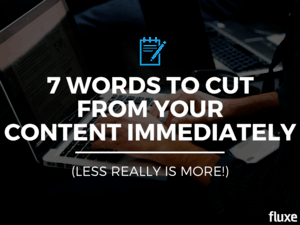 7 Words To Cut From Your Content Immediately (Less Really Is More!)